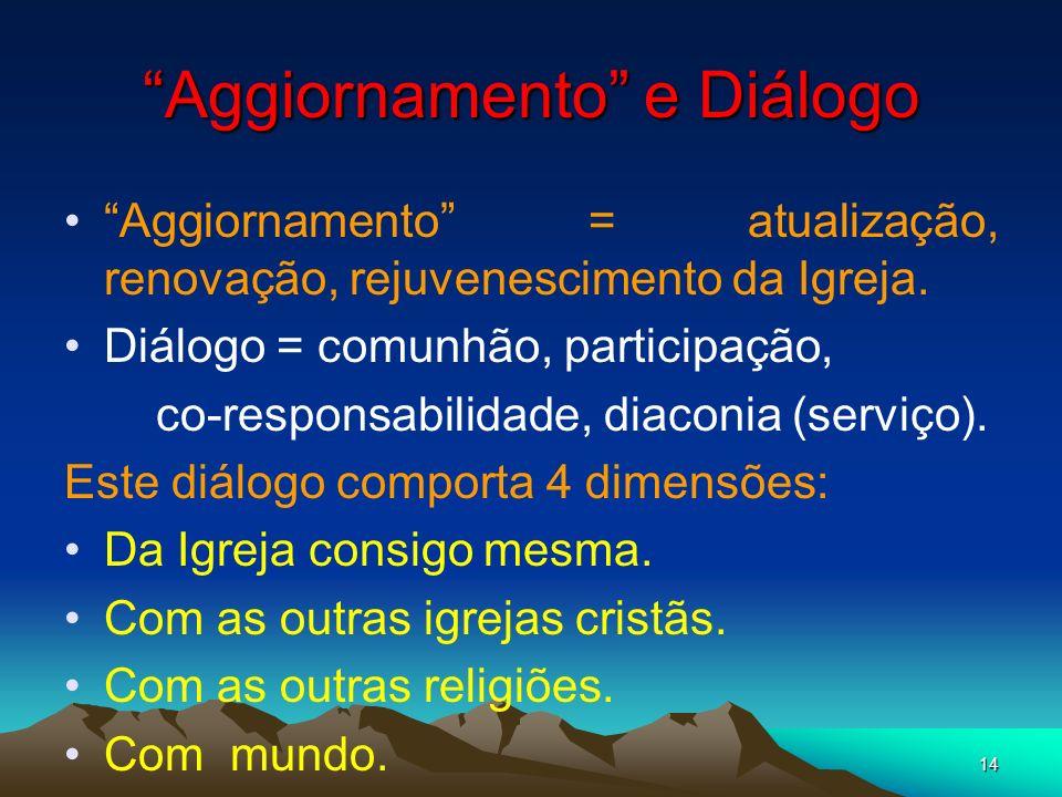 14 Aggiornamento e Diálogo Aggiornamento = atualização, renovação, rejuvenescimento da Igreja. Diálogo = comunhão, participação, co-responsabilidade,