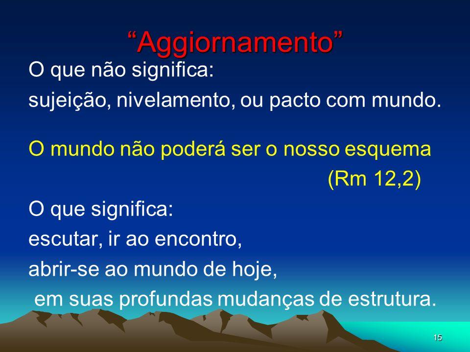 15 Aggiornamento O que não significa: sujeição, nivelamento, ou pacto com mundo. O mundo não poderá ser o nosso esquema (Rm 12,2) O que significa: esc