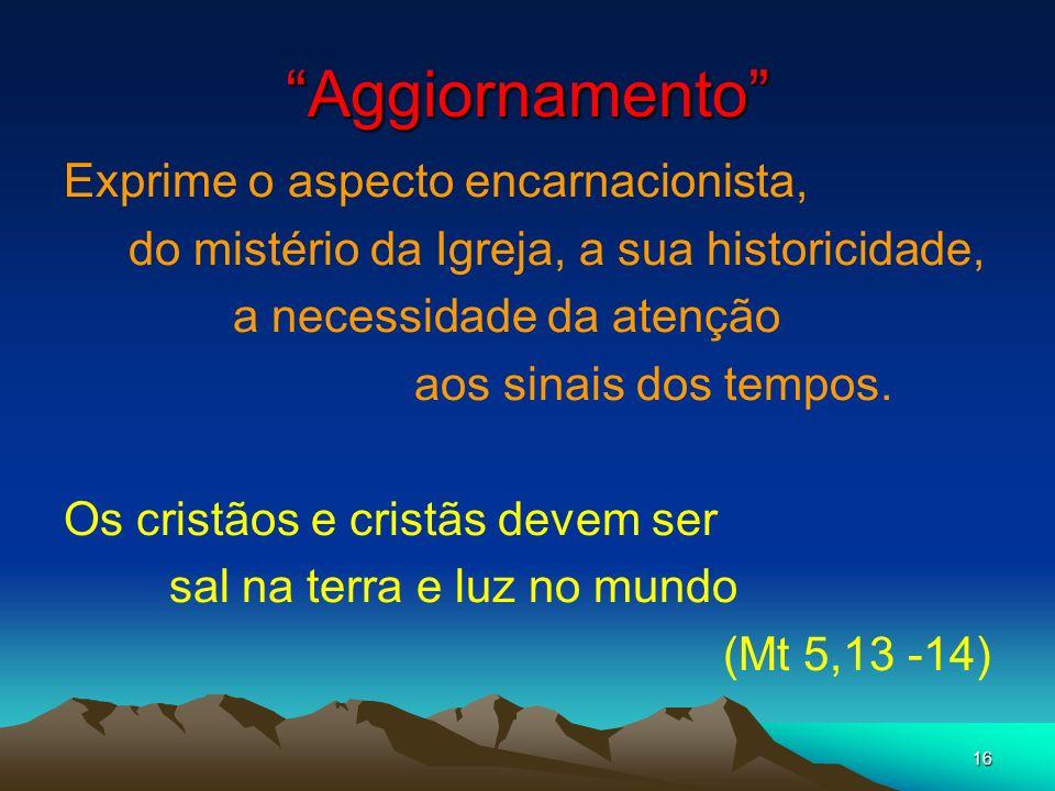 16 Aggiornamento Exprime o aspecto encarnacionista, do mistério da Igreja, a sua historicidade, a necessidade da atenção aos sinais dos tempos. Os cri