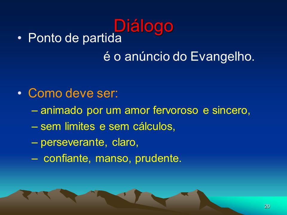 20 Diálogo Ponto de partida é o anúncio do Evangelho. Como deve ser: –animado por um amor fervoroso e sincero, –sem limites e sem cálculos, –persevera