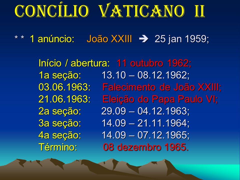 Concílio Vaticano II * * 1 anúncio: João XXIII 25 jan 1959; Início / abertura: 11 outubro 1962; 1a seção: 13.10 – 08.12.1962; 03.06.1963: Falecimento