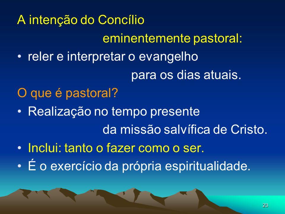 23 A intenção do Concílio eminentemente pastoral: reler e interpretar o evangelho para os dias atuais. O que é pastoral? Realização no tempo presente