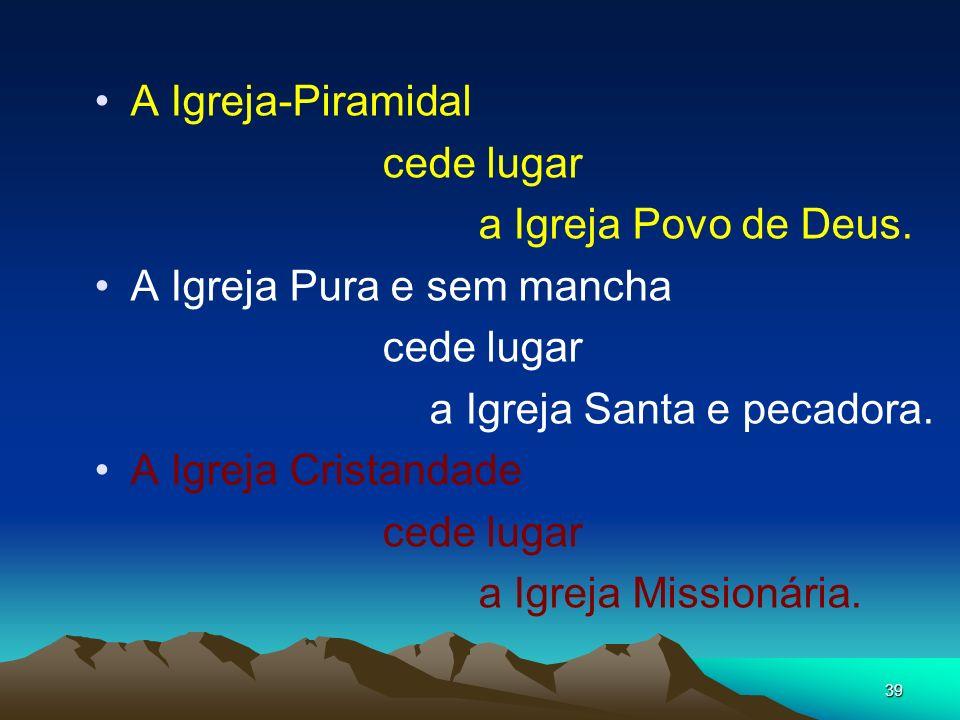 39 A Igreja-Piramidal cede lugar a Igreja Povo de Deus. A Igreja Pura e sem mancha cede lugar a Igreja Santa e pecadora. A Igreja Cristandade cede lug