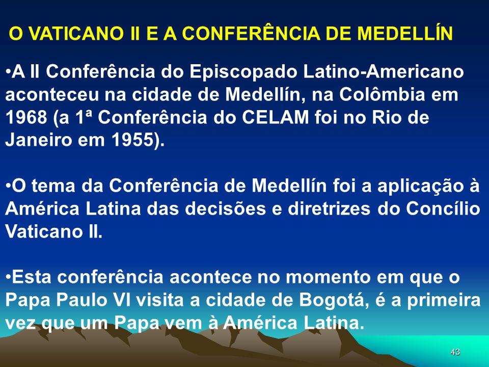 43 O VATICANO II E A CONFERÊNCIA DE MEDELLÍN A II Conferência do Episcopado Latino-Americano aconteceu na cidade de Medellín, na Colômbia em 1968 (a 1
