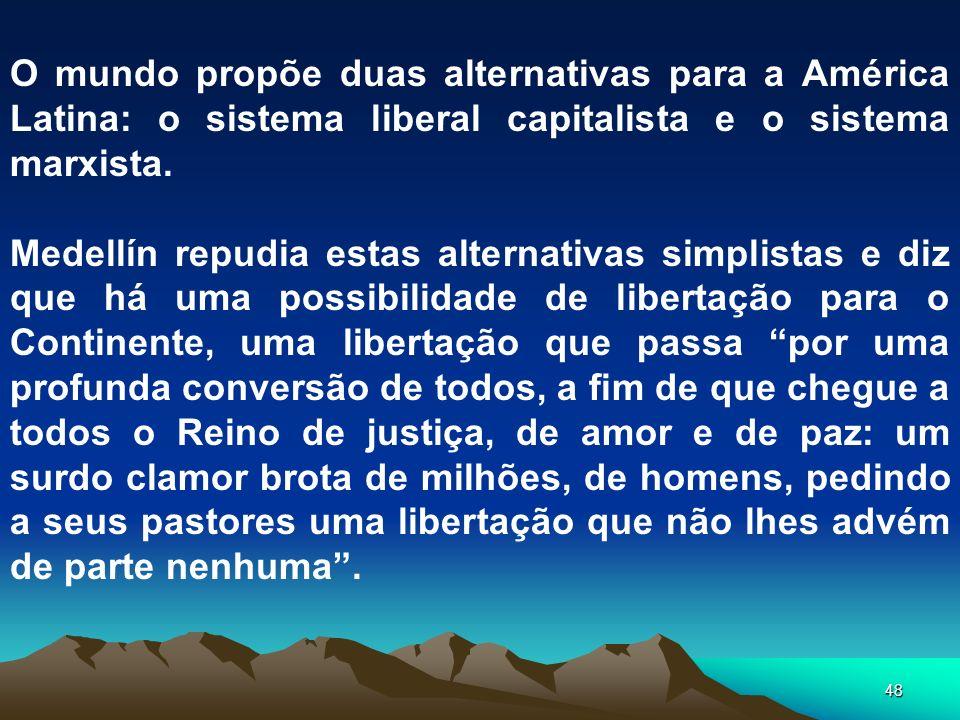 48 O mundo propõe duas alternativas para a América Latina: o sistema liberal capitalista e o sistema marxista. Medellín repudia estas alternativas sim