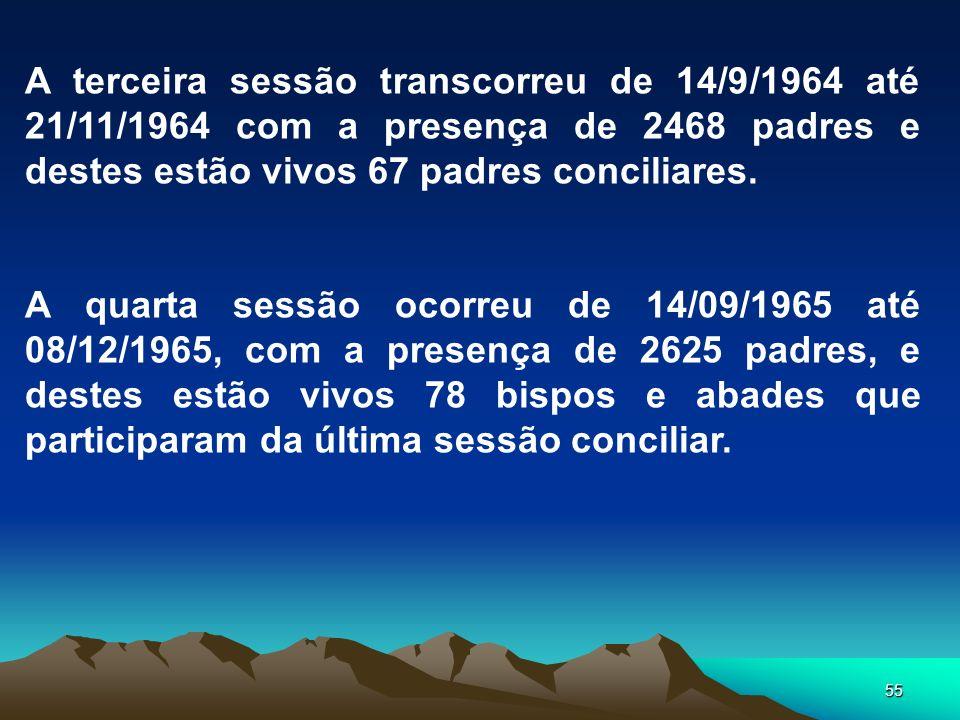 55 A terceira sessão transcorreu de 14/9/1964 até 21/11/1964 com a presença de 2468 padres e destes estão vivos 67 padres conciliares. A quarta sessão
