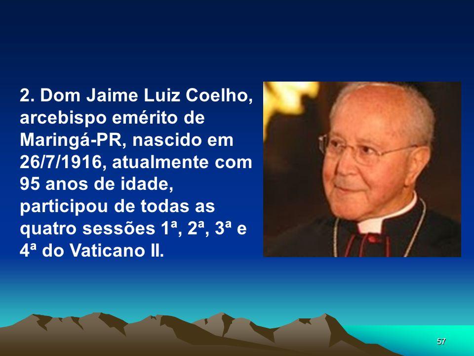 57 2. Dom Jaime Luiz Coelho, arcebispo emérito de Maringá-PR, nascido em 26/7/1916, atualmente com 95 anos de idade, participou de todas as quatro ses