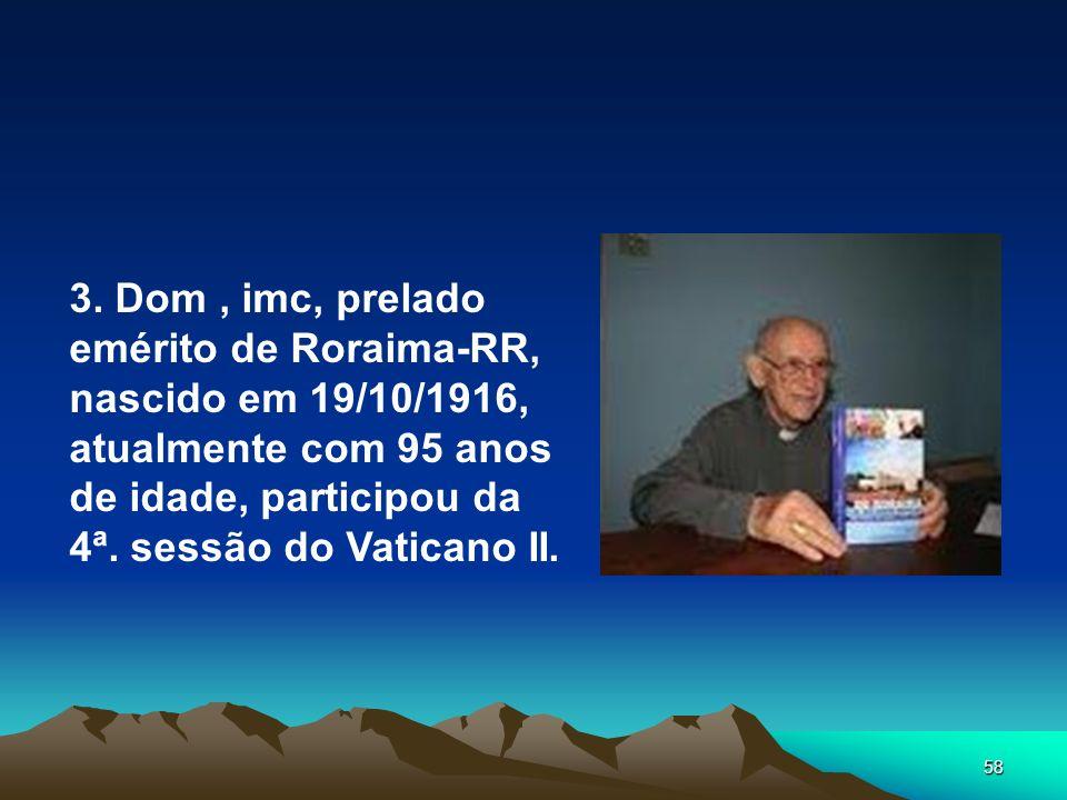 58 3. Dom, imc, prelado emérito de Roraima-RR, nascido em 19/10/1916, atualmente com 95 anos de idade, participou da 4ª. sessão do Vaticano II.