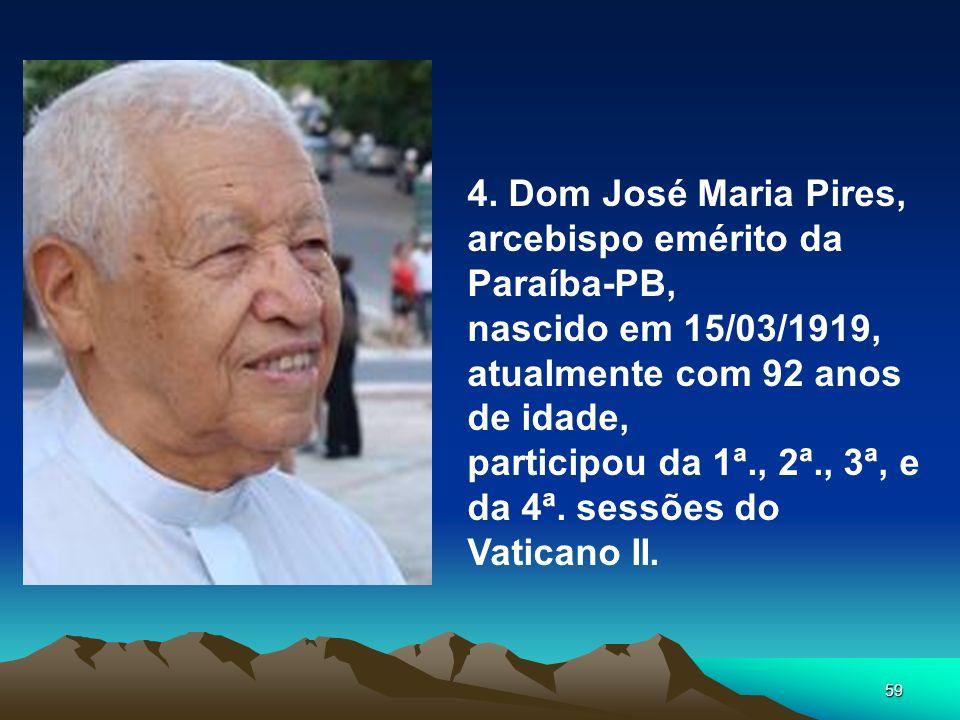 59 4. Dom José Maria Pires, arcebispo emérito da Paraíba-PB, nascido em 15/03/1919, atualmente com 92 anos de idade, participou da 1ª., 2ª., 3ª, e da