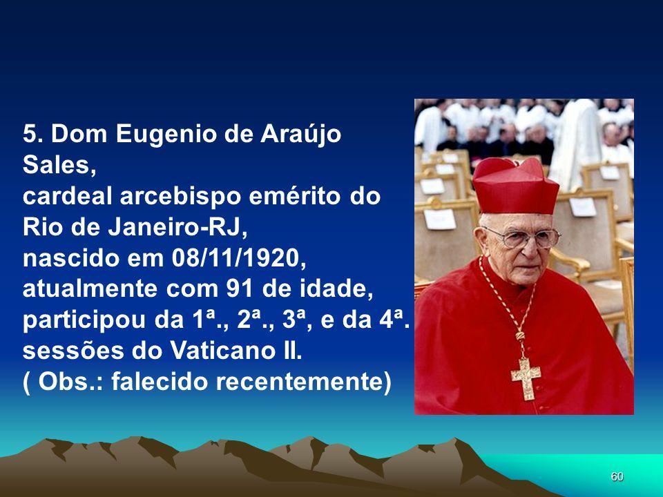 60 5. Dom Eugenio de Araújo Sales, cardeal arcebispo emérito do Rio de Janeiro-RJ, nascido em 08/11/1920, atualmente com 91 de idade, participou da 1ª