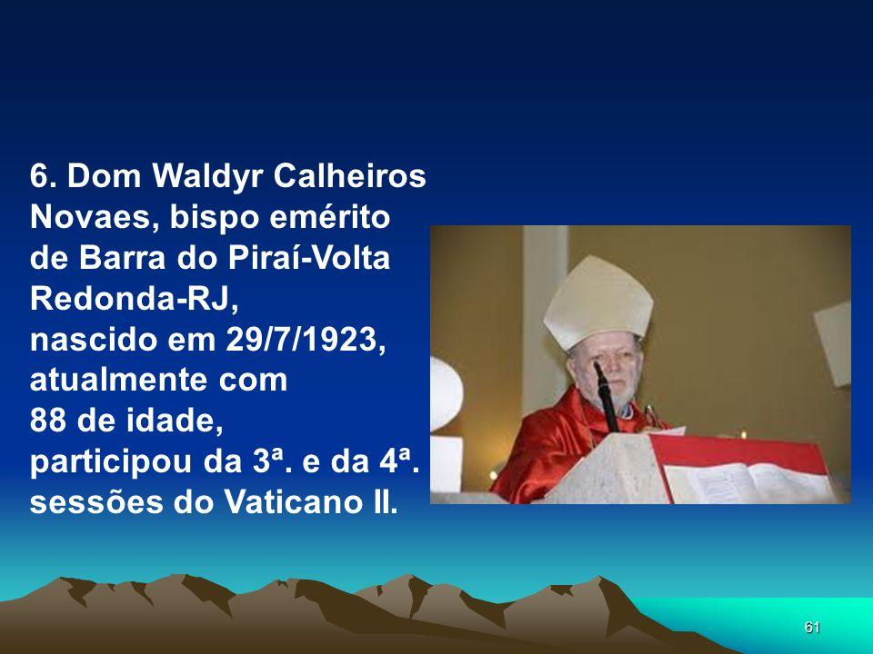 61 6. Dom Waldyr Calheiros Novaes, bispo emérito de Barra do Piraí-Volta Redonda-RJ, nascido em 29/7/1923, atualmente com 88 de idade, participou da 3