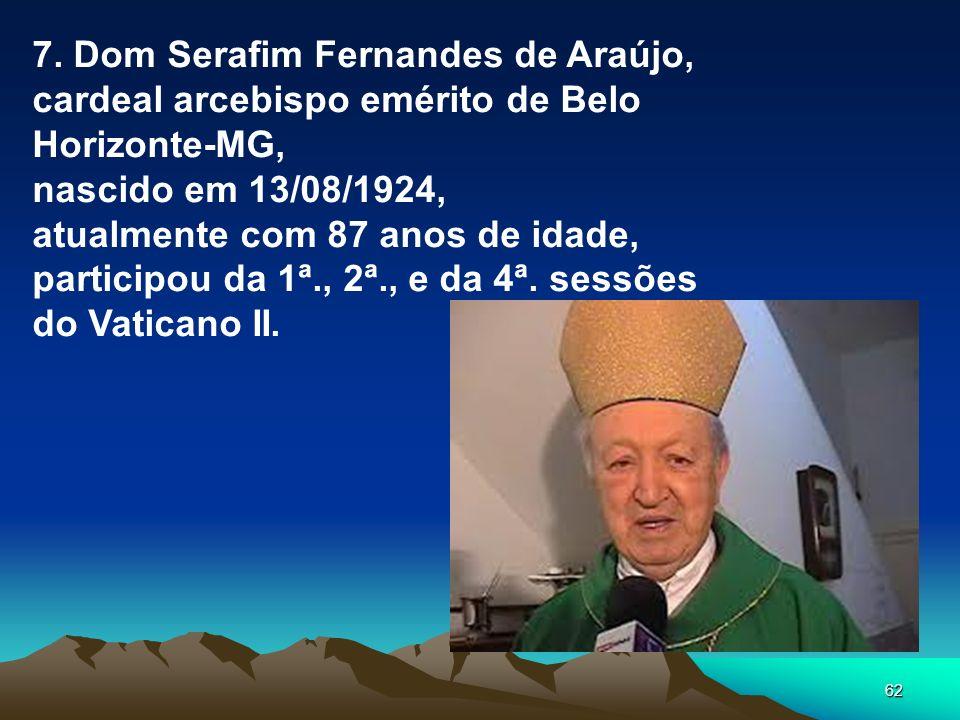62 7. Dom Serafim Fernandes de Araújo, cardeal arcebispo emérito de Belo Horizonte-MG, nascido em 13/08/1924, atualmente com 87 anos de idade, partici