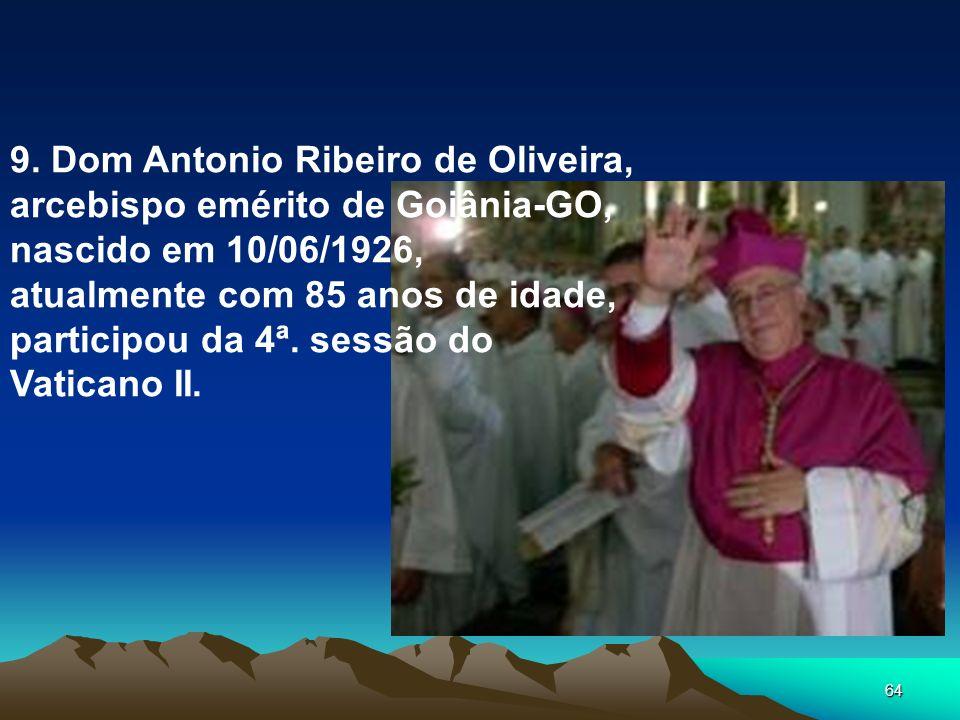 64 9. Dom Antonio Ribeiro de Oliveira, arcebispo emérito de Goiânia-GO, nascido em 10/06/1926, atualmente com 85 anos de idade, participou da 4ª. sess