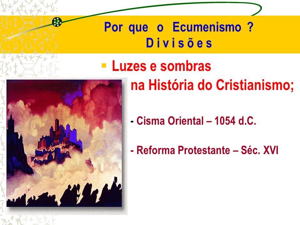 Por que o Ecumenismo ? D i v i s õ e s Luzes e sombras na História do Cristianismo; - Cisma Oriental – 1054 d.C. - Reforma Protestante – Séc. XVI