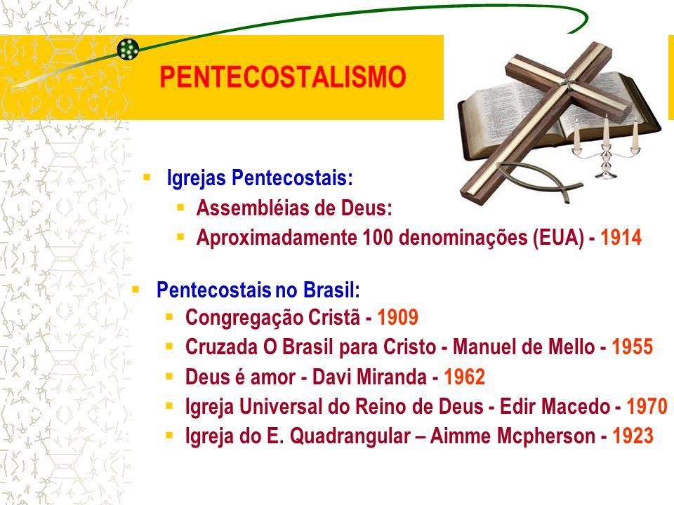 PENTECOSTALISMO Igrejas Pentecostais: Assembléias de Deus: Aproximadamente 100 denominações (EUA) - 1914 Pentecostais no Brasil: Congregação Cristã -