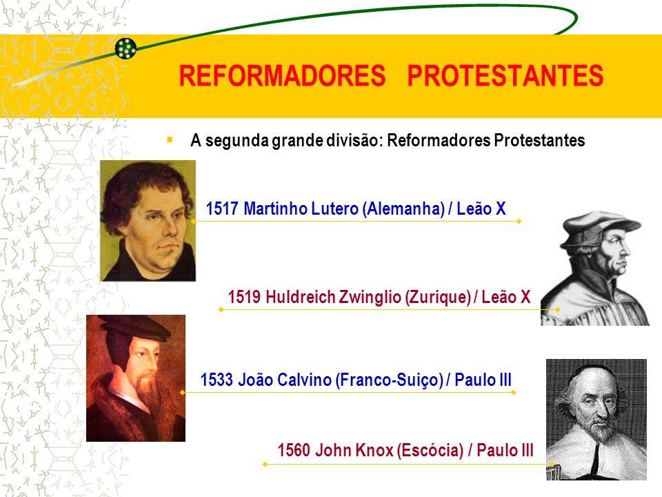 REFORMADORES PROTESTANTES A segunda grande divisão: Reformadores Protestantes 1519 Huldreich Zwinglio (Zurique) / Leão X 1560 John Knox (Escócia) / Pa