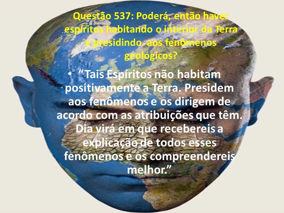 Questão 537: Poderá, então haver espíritos habitando o interior da Terra e presidindo aos fenômenos geológicos? Tais Espíritos não habitam positivamen