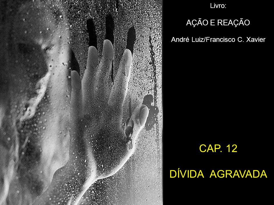 Livro: AÇÃO E REAÇÃO André Luiz/Francisco C. Xavier CAP. 12 DÍVIDA AGRAVADA