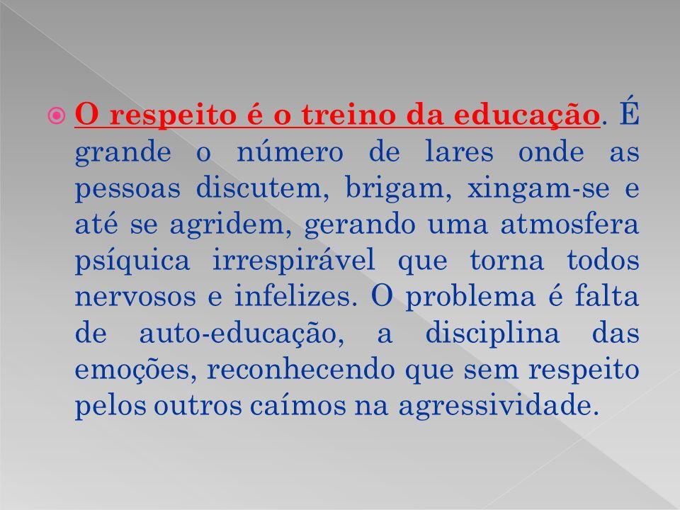 O respeito é o treino da educação. É grande o número de lares onde as pessoas discutem, brigam, xingam-se e até se agridem, gerando uma atmosfera psíq