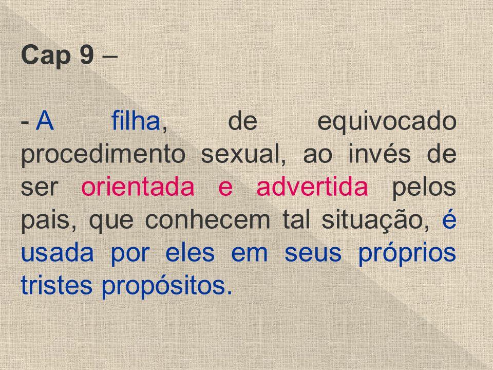 Cap 9 – - A filha, de equivocado procedimento sexual, ao invés de ser orientada e advertida pelos pais, que conhecem tal situação, é usada por eles em