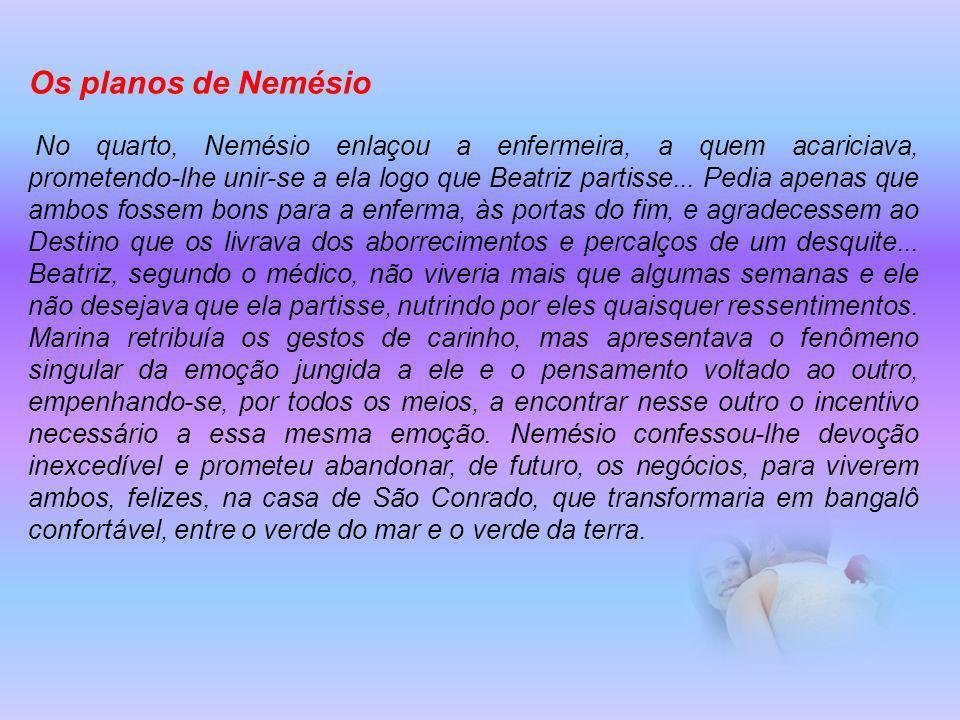 Os planos de Nemésio No quarto, Nemésio enlaçou a enfermeira, a quem acariciava, prometendo-lhe unir-se a ela logo que Beatriz partisse...