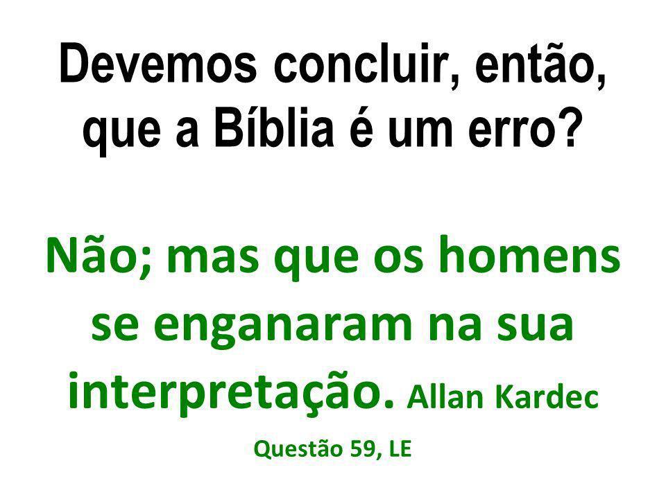 Devemos concluir, então, que a Bíblia é um erro? Não; mas que os homens se enganaram na sua interpretação. Allan Kardec Questão 59, LE