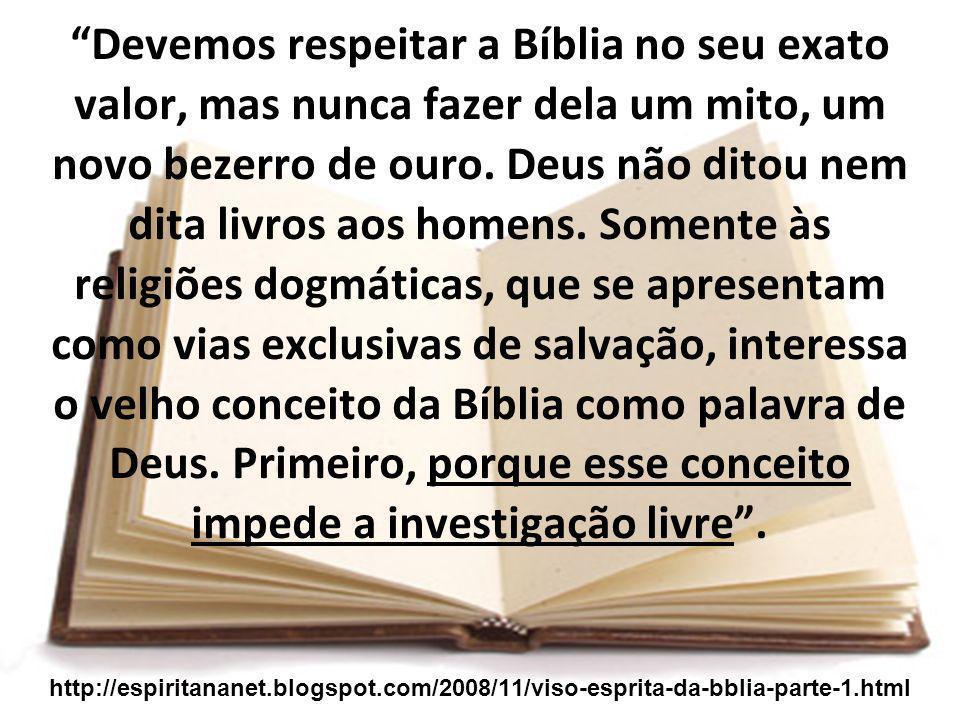 Devemos respeitar a Bíblia no seu exato valor, mas nunca fazer dela um mito, um novo bezerro de ouro. Deus não ditou nem dita livros aos homens. Somen
