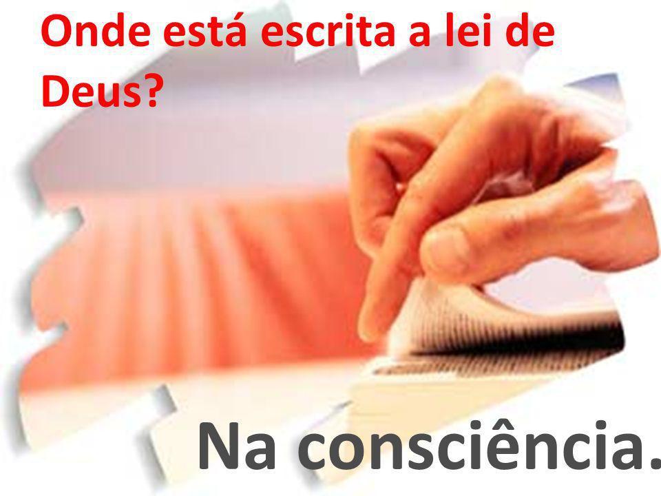 Onde está escrita a lei de Deus? Na consciência.