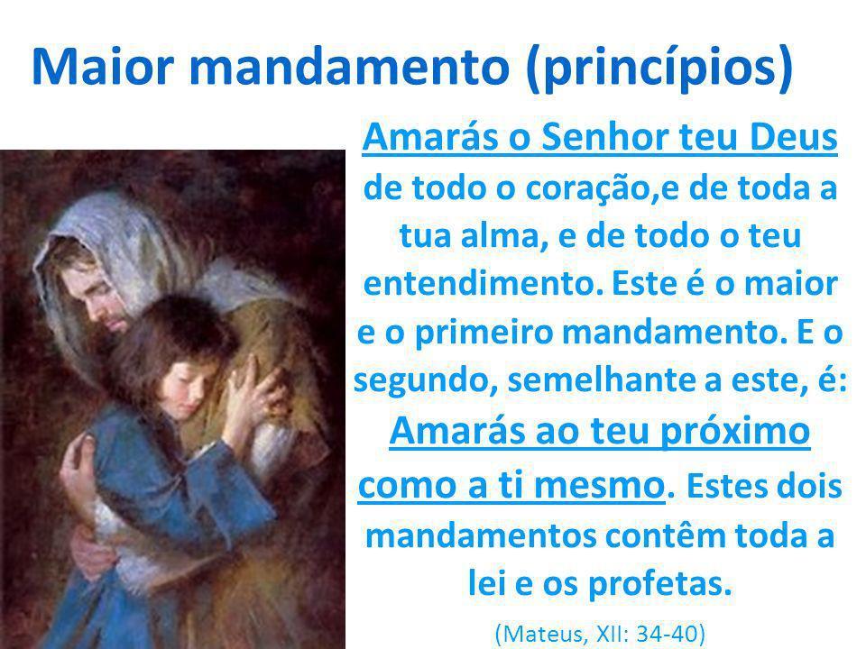 Maior mandamento (princípios) Amarás o Senhor teu Deus de todo o coração,e de toda a tua alma, e de todo o teu entendimento. Este é o maior e o primei