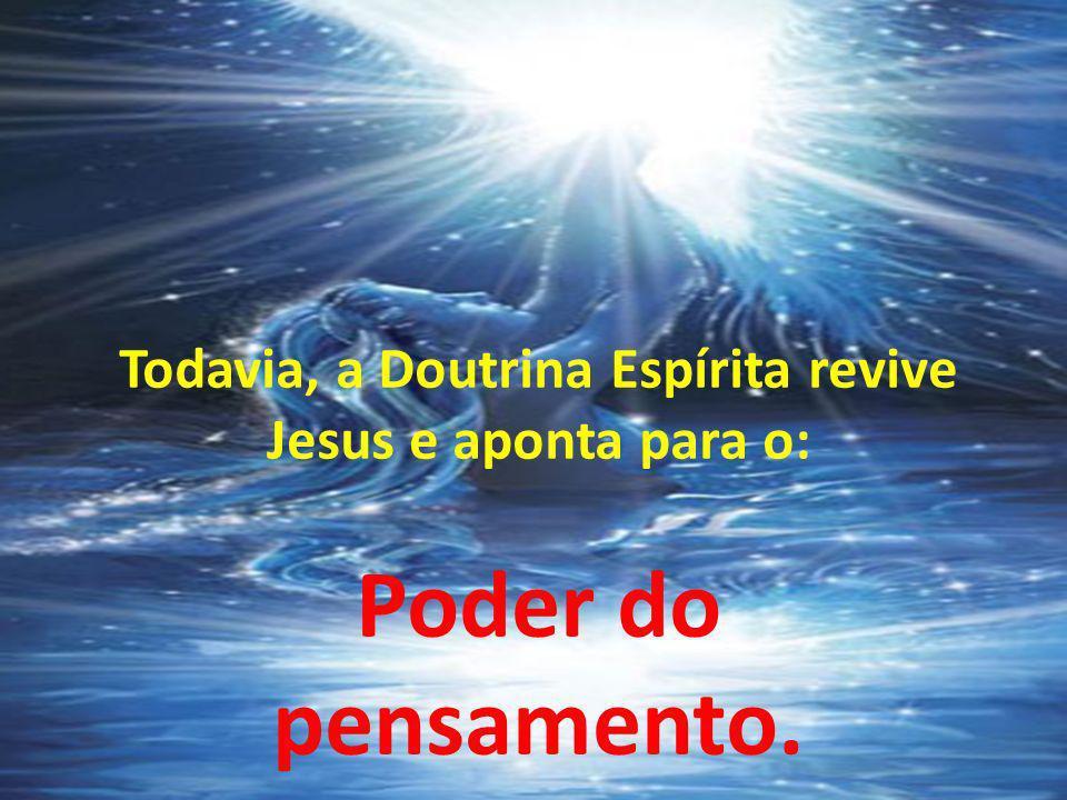 Todavia, a Doutrina Espírita revive Jesus e aponta para o: Poder do pensamento.