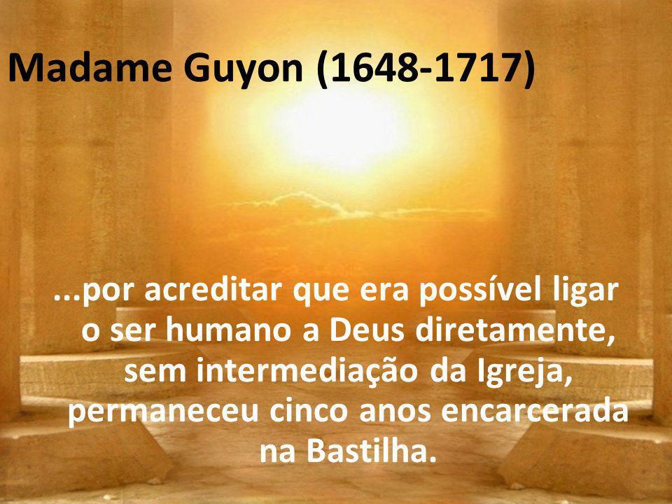 Madame Guyon (1648-1717)...por acreditar que era possível ligar o ser humano a Deus diretamente, sem intermediação da Igreja, permaneceu cinco anos en