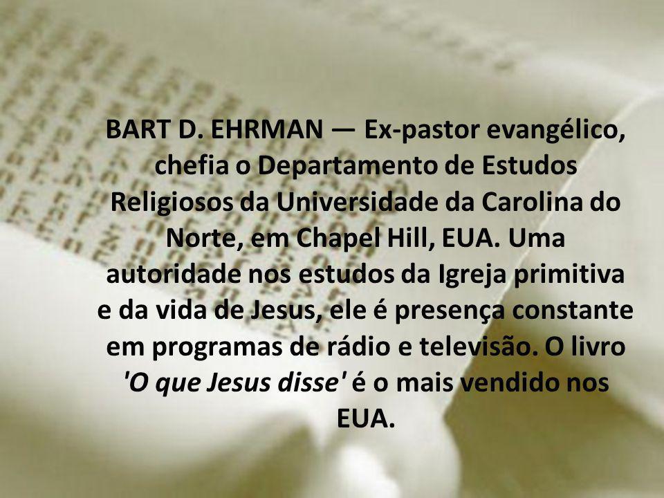 BART D. EHRMAN Ex-pastor evangélico, chefia o Departamento de Estudos Religiosos da Universidade da Carolina do Norte, em Chapel Hill, EUA. Uma autori