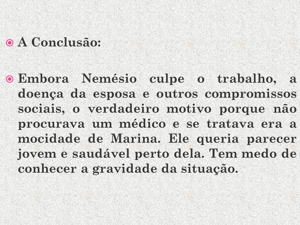 A Conclusão: Embora Nemésio culpe o trabalho, a doença da esposa e outros compromissos sociais, o verdadeiro motivo porque não procurava um médico e se tratava era a mocidade de Marina.