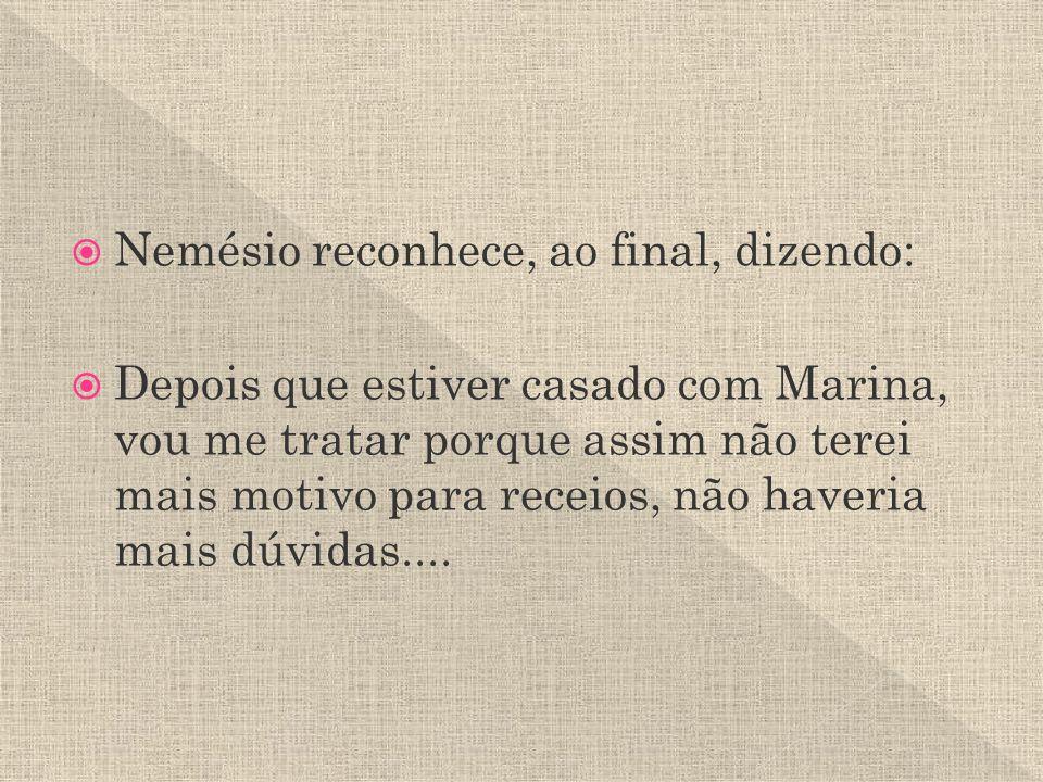 Nemésio reconhece, ao final, dizendo: Depois que estiver casado com Marina, vou me tratar porque assim não terei mais motivo para receios, não haveria mais dúvidas....