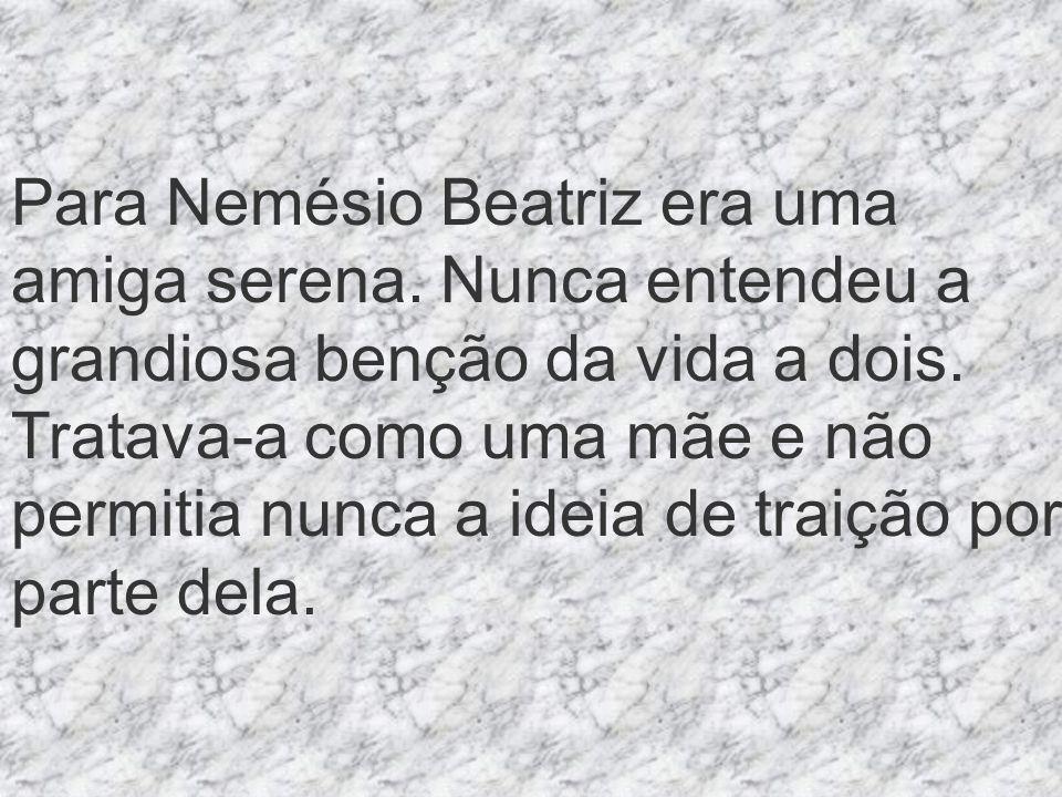 Para Nemésio Beatriz era uma amiga serena. Nunca entendeu a grandiosa benção da vida a dois.
