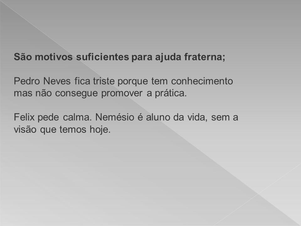 São motivos suficientes para ajuda fraterna; Pedro Neves fica triste porque tem conhecimento mas não consegue promover a prática.