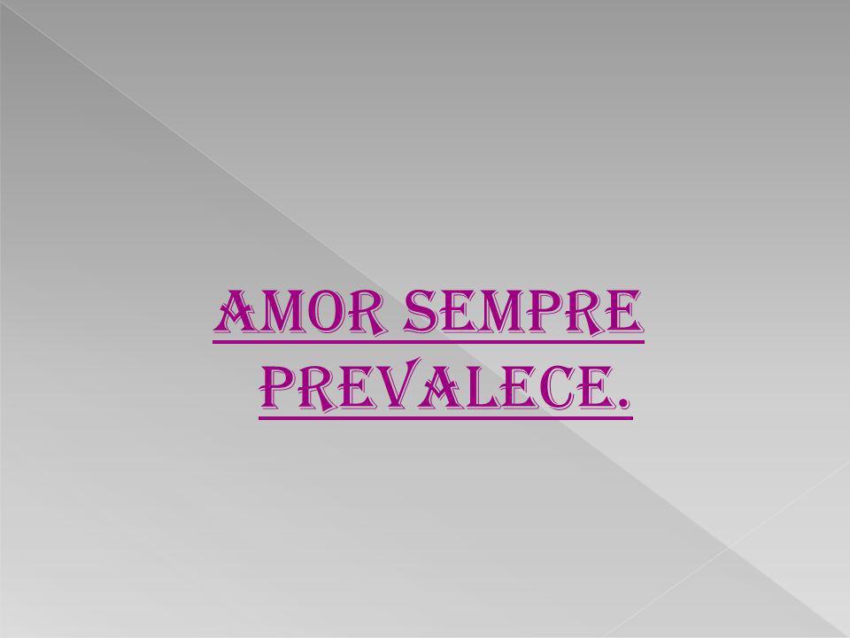 amor sempre prevalece.