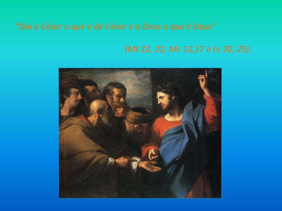Daí a César o que é de César e a Deus o que é Deus (Mt 22, 21; Mc 12,17 e Lc 20, 25).
