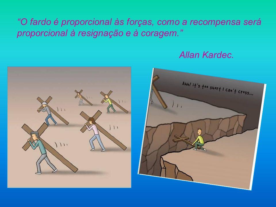 O fardo é proporcional às forças, como a recompensa será proporcional à resignação e à coragem.
