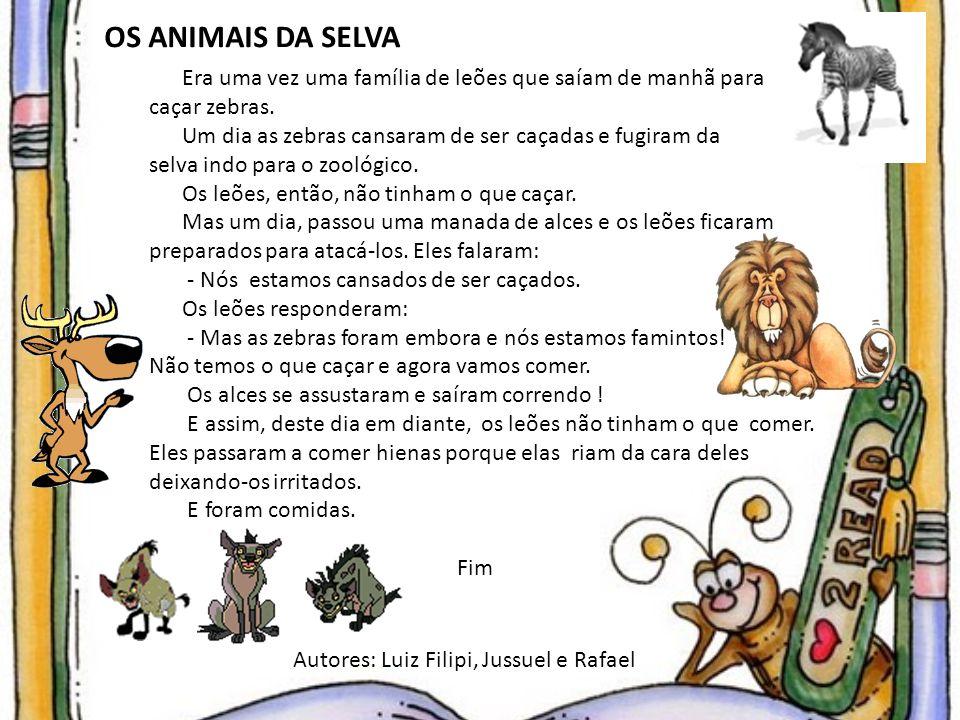 OS ANIMAIS DA SELVA Era uma vez uma família de leões que saíam de manhã para caçar zebras. Um dia as zebras cansaram de ser caçadas e fugiram da selva
