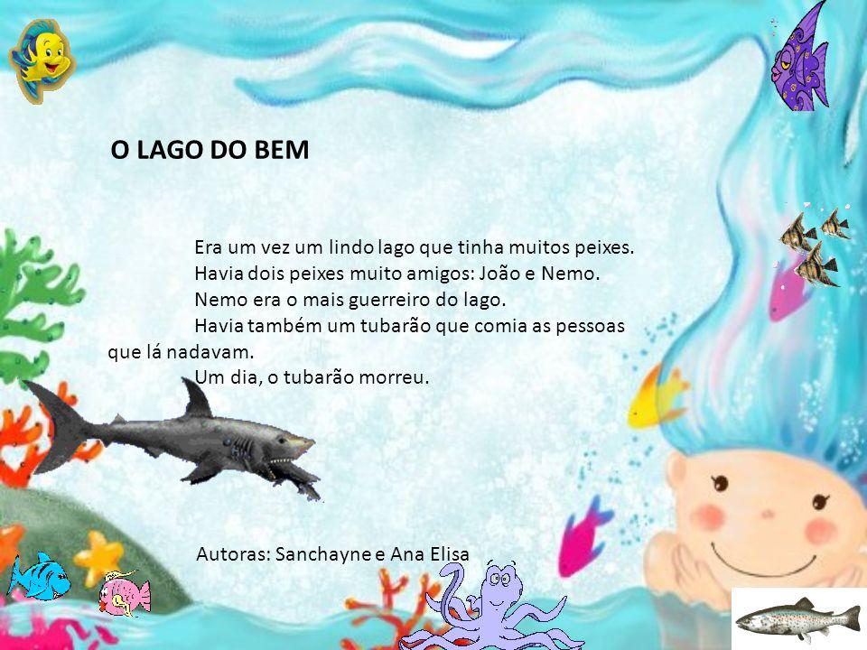 O LAGO DO BEM Era um vez um lindo lago que tinha muitos peixes. Havia dois peixes muito amigos: João e Nemo. Nemo era o mais guerreiro do lago. Havia
