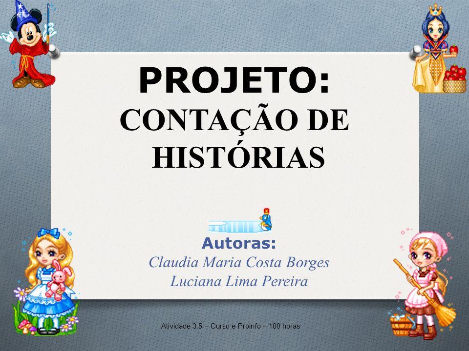 PROJETO: CONTAÇÃO DE HISTÓRIAS Autoras: Claudia Maria Costa Borges Luciana Lima Pereira Atividade 3.5 – Curso e-Proinfo – 100 horas