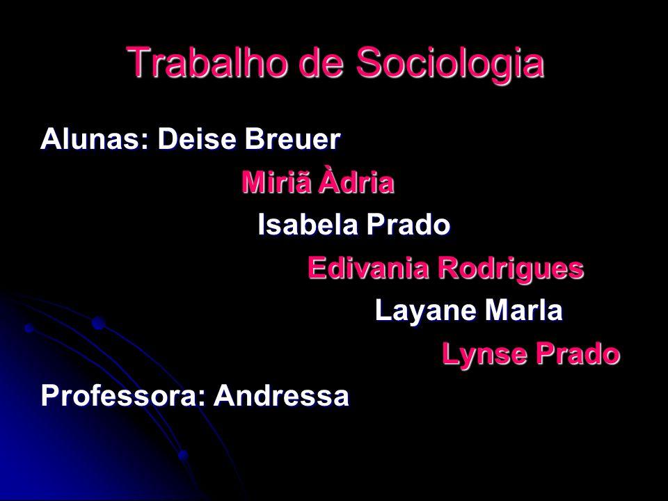 Trabalho de Sociologia Alunas: Deise Breuer Miriã Àdria Isabela Prado Edivania Rodrigues Layane Marla Lynse Prado Professora: Andressa