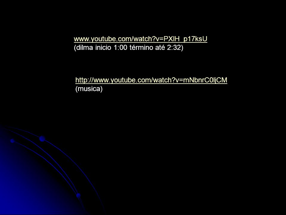 www.youtube.com/watch?v=PXlH_p17ksU (dilma inicio 1:00 término até 2:32) http://www.youtube.com/watch?v=mNbnrC0ljCM (musica)