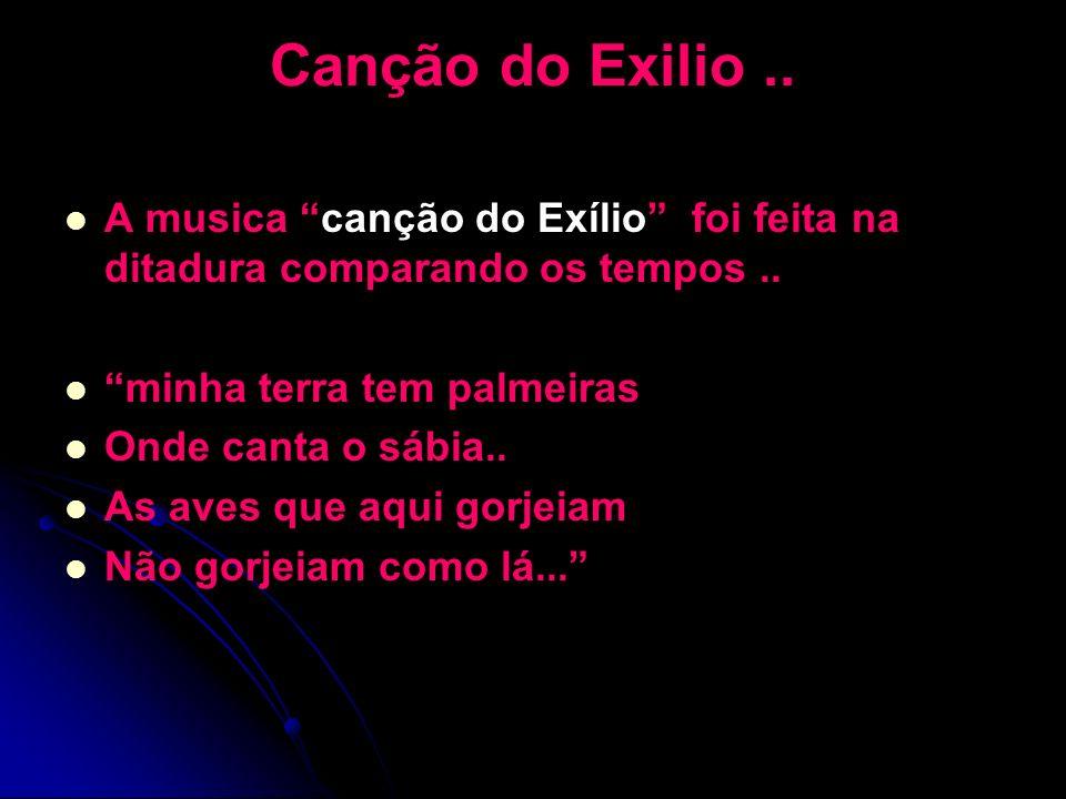 Canção do Exilio.. A musica canção do Exílio foi feita na ditadura comparando os tempos.. minha terra tem palmeiras Onde canta o sábia.. As aves que a