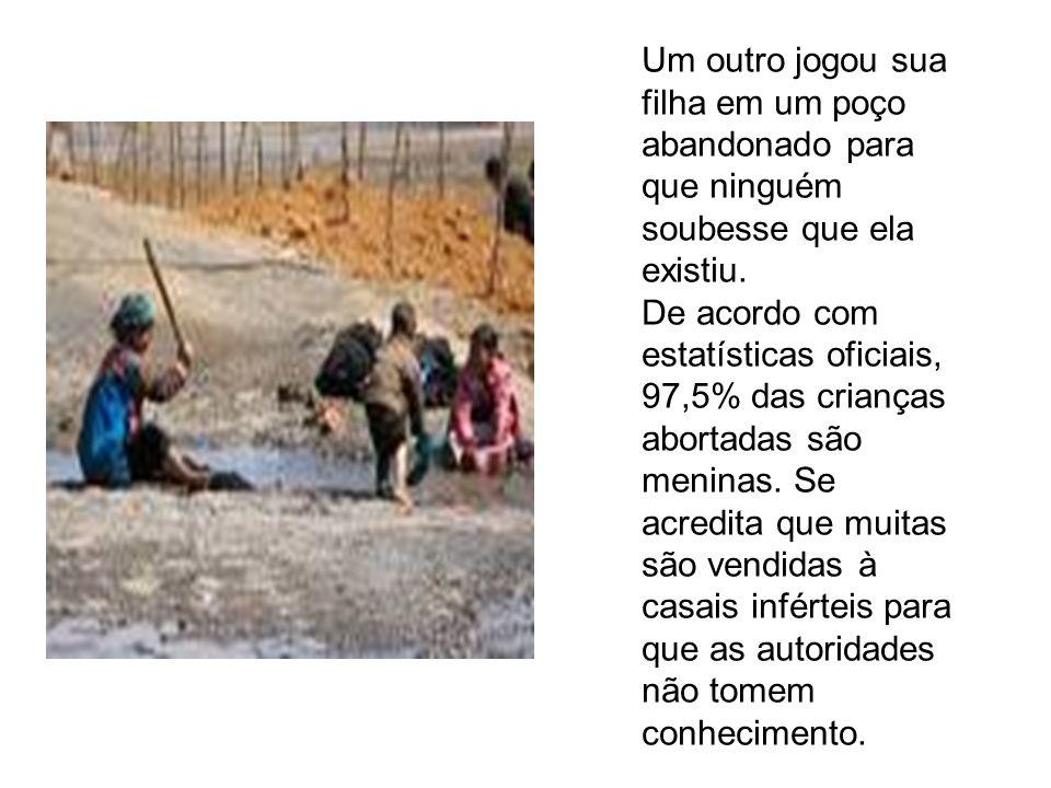 Um outro jogou sua filha em um poço abandonado para que ninguém soubesse que ela existiu. De acordo com estatísticas oficiais, 97,5% das crianças abor
