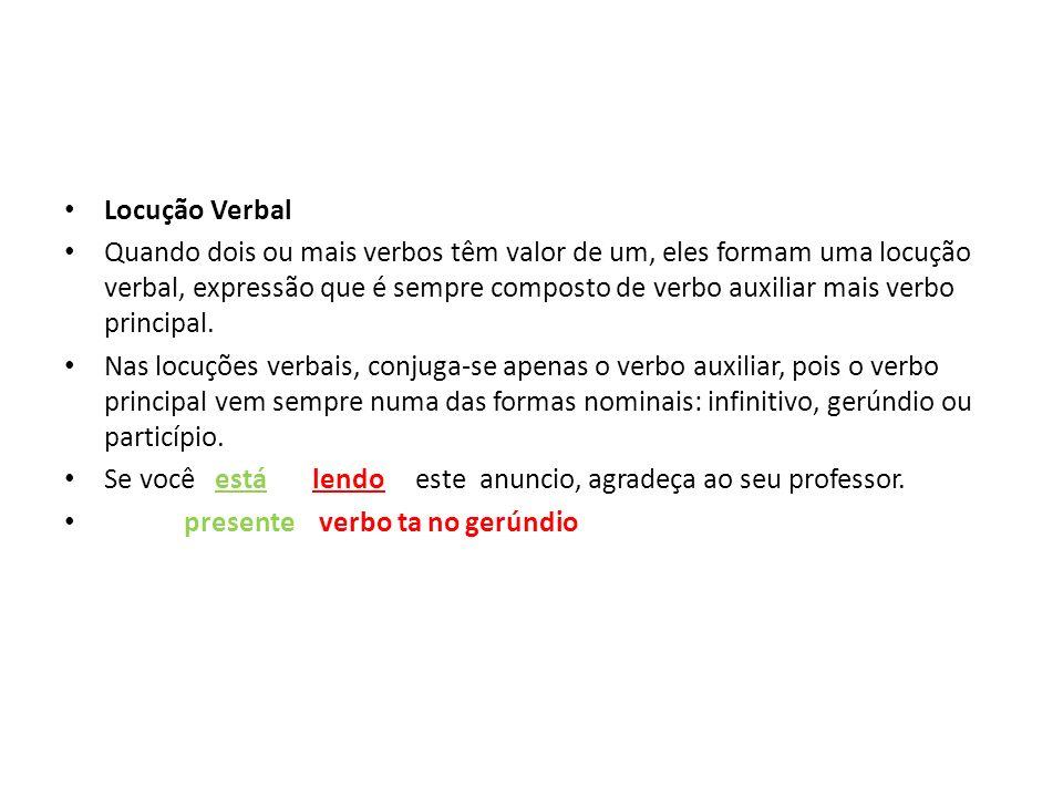 Locução Verbal Quando dois ou mais verbos têm valor de um, eles formam uma locução verbal, expressão que é sempre composto de verbo auxiliar mais verb