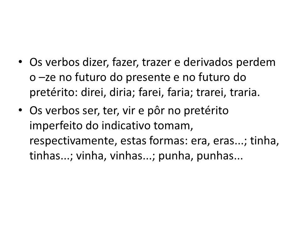 Os verbos dizer, fazer, trazer e derivados perdem o –ze no futuro do presente e no futuro do pretérito: direi, diria; farei, faria; trarei, traria. Os