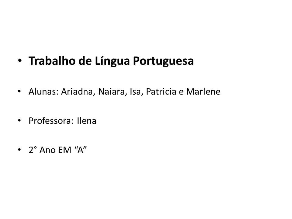 Trabalho de Língua Portuguesa Alunas: Ariadna, Naiara, Isa, Patricia e Marlene Professora: Ilena 2° Ano EM A