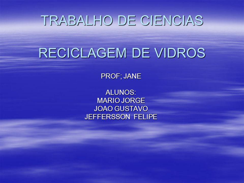 TRABALHO DE CIENCIAS RECICLAGEM DE VIDROS PROF; JANE ALUNOS: MARIO JORGE JOAO GUSTAVO JEFFERSSON FELIPE